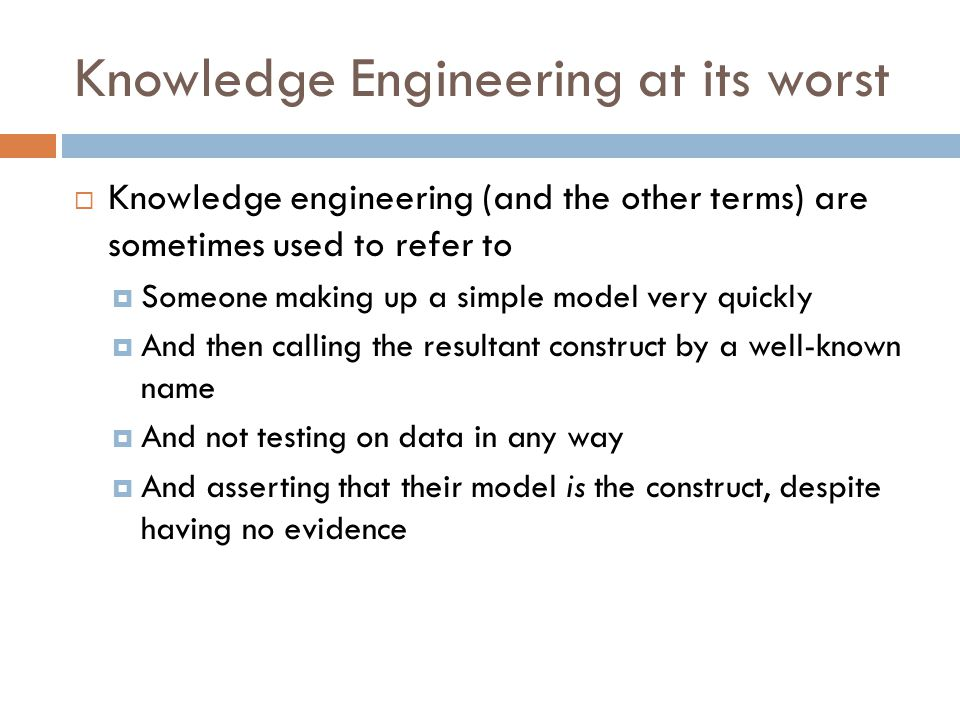 Knowledge Engineering at its worst  Knowledge engineering (and the other terms) are sometimes used to refer to  Someone making up a simple model very quickly  And then calling the resultant construct by a well-known name  And not testing on data in any way  And asserting that their model is the construct, despite having no evidence