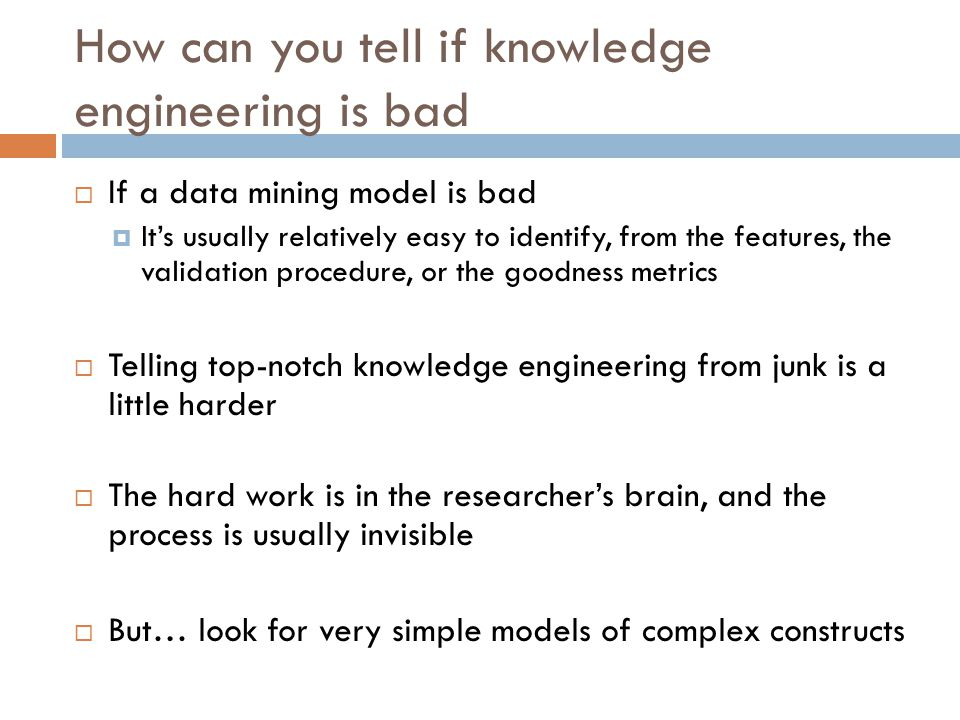How can you tell if knowledge engineering is bad  If a data mining model is bad  It's usually relatively easy to identify, from the features, the validation procedure, or the goodness metrics  Telling top-notch knowledge engineering from junk is a little harder  The hard work is in the researcher's brain, and the process is usually invisible  But… look for very simple models of complex constructs