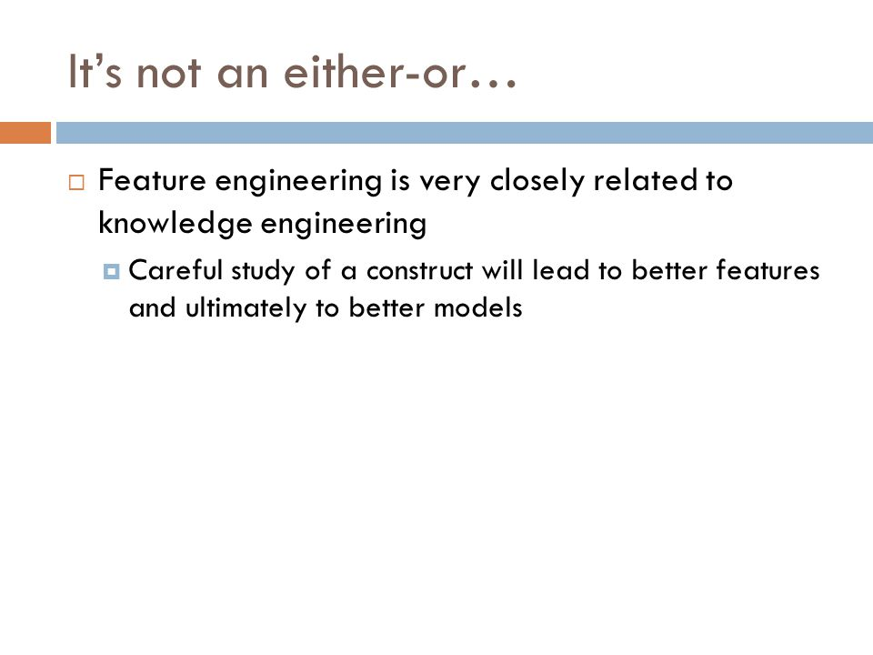 It's not an either-or…  Feature engineering is very closely related to knowledge engineering  Careful study of a construct will lead to better features and ultimately to better models