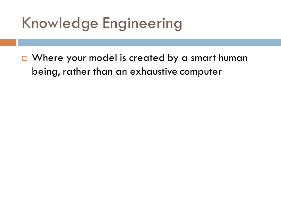 Knowledge Engineering  Where your model is created by a smart human being, rather than an exhaustive computer