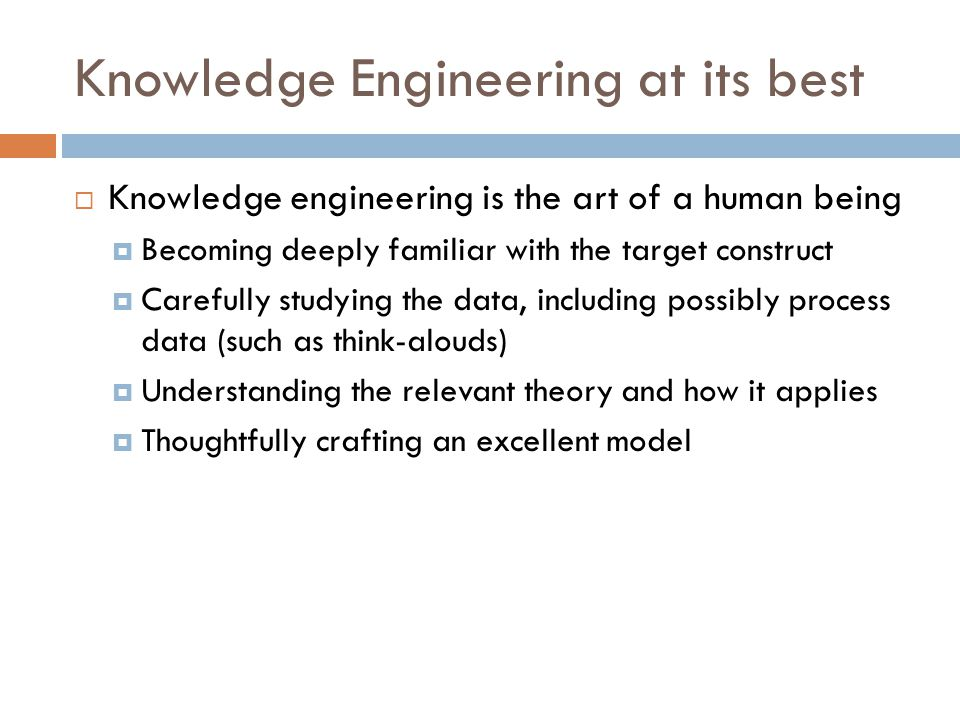 Knowledge Engineering at its best  Knowledge engineering is the art of a human being  Becoming deeply familiar with the target construct  Carefully studying the data, including possibly process data (such as think-alouds)  Understanding the relevant theory and how it applies  Thoughtfully crafting an excellent model