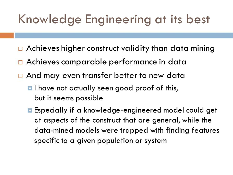 Knowledge Engineering at its best  Achieves higher construct validity than data mining  Achieves comparable performance in data  And may even transfer better to new data  I have not actually seen good proof of this, but it seems possible  Especially if a knowledge-engineered model could get at aspects of the construct that are general, while the data-mined models were trapped with finding features specific to a given population or system