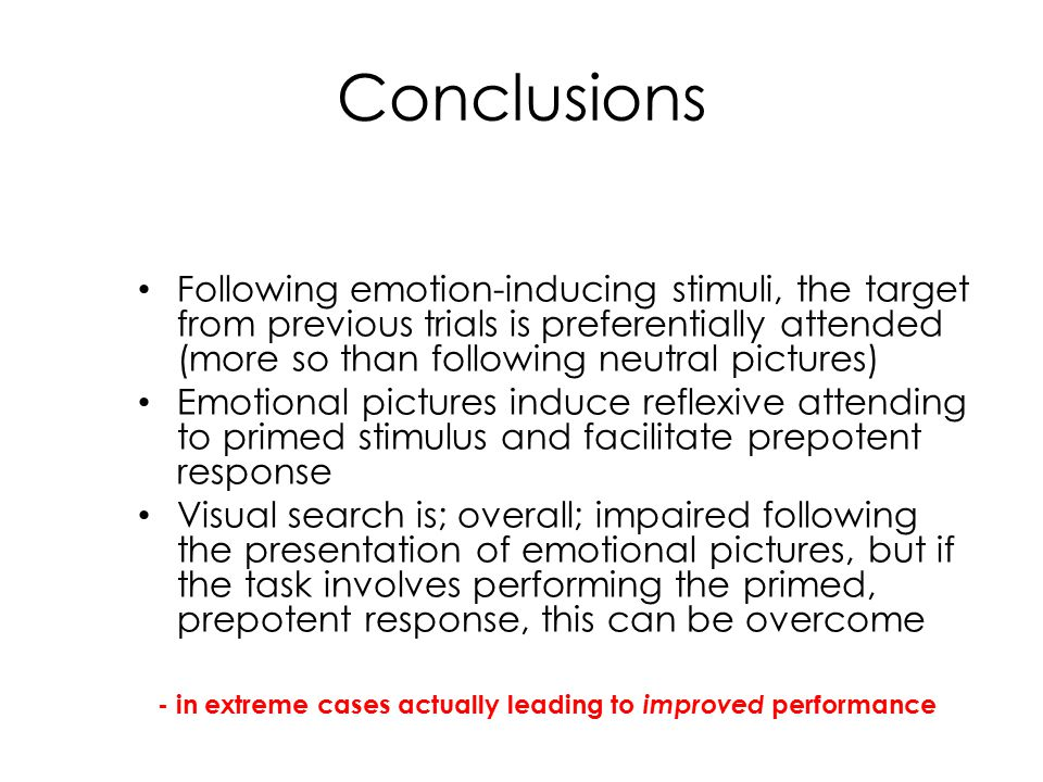 Conclusions Following emotion-inducing stimuli, the target from previous trials is preferentially attended (more so than following neutral pictures) Emotional pictures induce reflexive attending to primed stimulus and facilitate prepotent response Visual search is; overall; impaired following the presentation of emotional pictures, but if the task involves performing the primed, prepotent response, this can be overcome - in extreme cases actually leading to improved performance