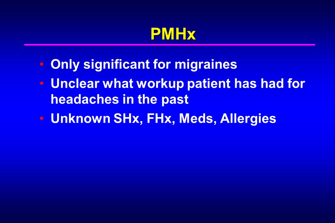 PMHx Only significant for migraines Unclear what workup patient has had for headaches in the past Unknown SHx, FHx, Meds, Allergies