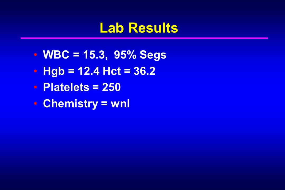Lab Results WBC = 15.3, 95% Segs Hgb = 12.4 Hct = 36.2 Platelets = 250 Chemistry = wnl