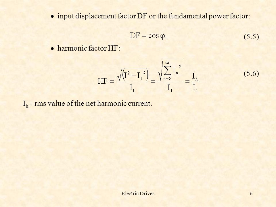 Electric Drives6  input displacement factor DF or the fundamental power factor: (5.5)  harmonic factor HF: (5.6) I h - rms value of the net harmonic