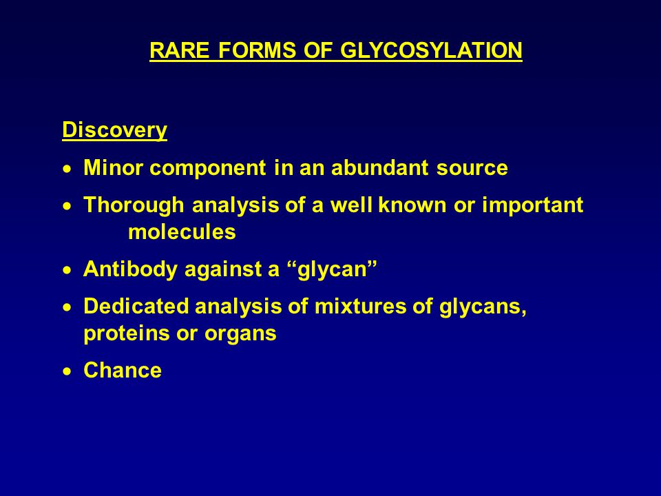 RARE FORMS OF GLYCOSYLATION Discovery  Minor component in an abundant source  Thorough analysis of a well known or important molecules  Antibody against a glycan  Dedicated analysis of mixtures of glycans, proteins or organs  Chance