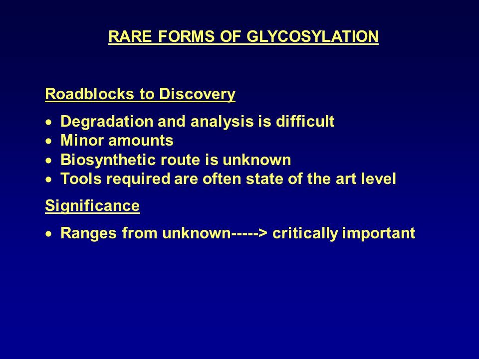RARE FORMS OF GLYCOSYLATION Roadblocks to Discovery  Degradation and analysis is difficult  Minor amounts  Biosynthetic route is unknown  Tools required are often state of the art level Significance  Ranges from unknown-----> critically important