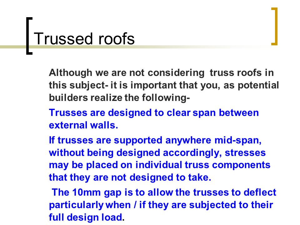 Trussed roofs Although we are not considering truss roofs in this subject- it is important that you, as potential builders realize the following- Trus