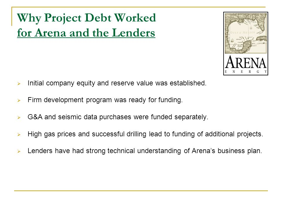 Why Project Debt Worked for Arena and the Lenders  Initial company equity and reserve value was established.