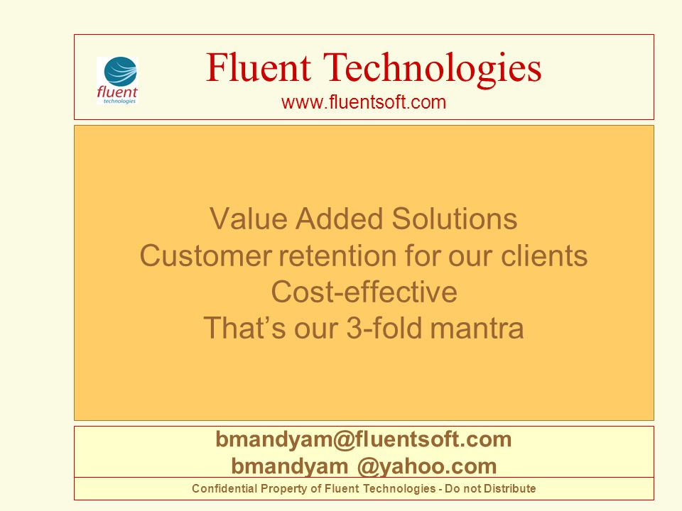 Value Added Solutions Customer retention for our clients Cost-effective That's our 3-fold mantra Fluent Technologies www.fluentsoft.com bmandyam@fluentsoft.com bmandyam @yahoo.com Confidential Property of Fluent Technologies - Do not Distribute