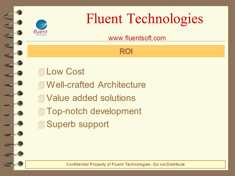 4 Low Cost 4 Well-crafted Architecture 4 Value added solutions 4 Top-notch development 4 Superb support Fluent Technologies www.fluentsoft.com ROI Con