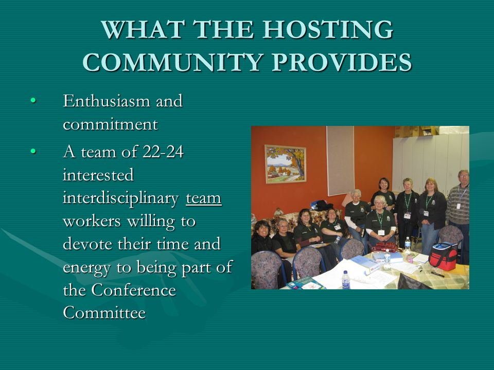 WHAT THE HOSTING COMMUNITY PROVIDES Enthusiasm and commitmentEnthusiasm and commitment A team of 22-24 interested interdisciplinary team workers willing to devote their time and energy to being part of the Conference CommitteeA team of 22-24 interested interdisciplinary team workers willing to devote their time and energy to being part of the Conference Committee