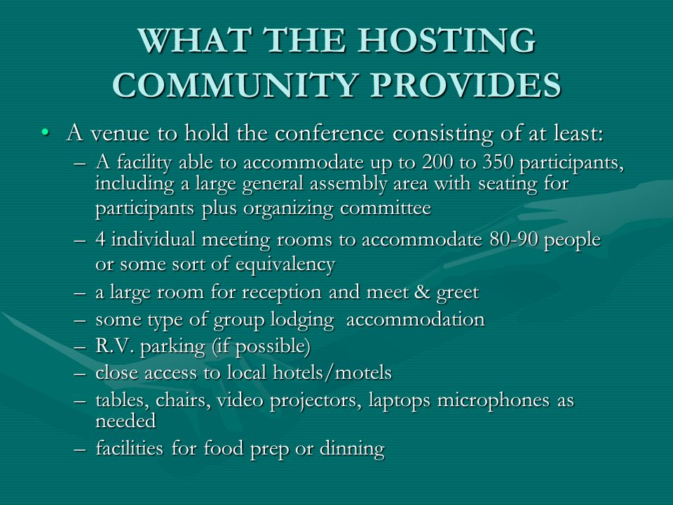 WHAT THE HOSTING COMMUNITY PROVIDES A venue to hold the conference consisting of at least:A venue to hold the conference consisting of at least: –A facility able to accommodate up to 200 to 350 participants, including a large general assembly area with seating for participants plus organizing committee –4 individual meeting rooms to accommodate 80-90 people or some sort of equivalency –a large room for reception and meet & greet –some type of group lodging accommodation –R.V.