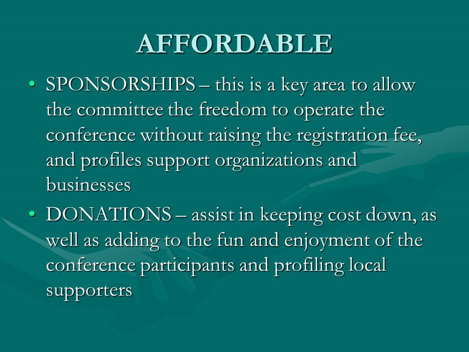 AFFORDABLE SPONSORSHIPS – this is a key area to allow the committee the freedom to operate the conference without raising the registration fee, and profiles support organizations and businessesSPONSORSHIPS – this is a key area to allow the committee the freedom to operate the conference without raising the registration fee, and profiles support organizations and businesses DONATIONS – assist in keeping cost down, as well as adding to the fun and enjoyment of the conference participants and profiling local supportersDONATIONS – assist in keeping cost down, as well as adding to the fun and enjoyment of the conference participants and profiling local supporters