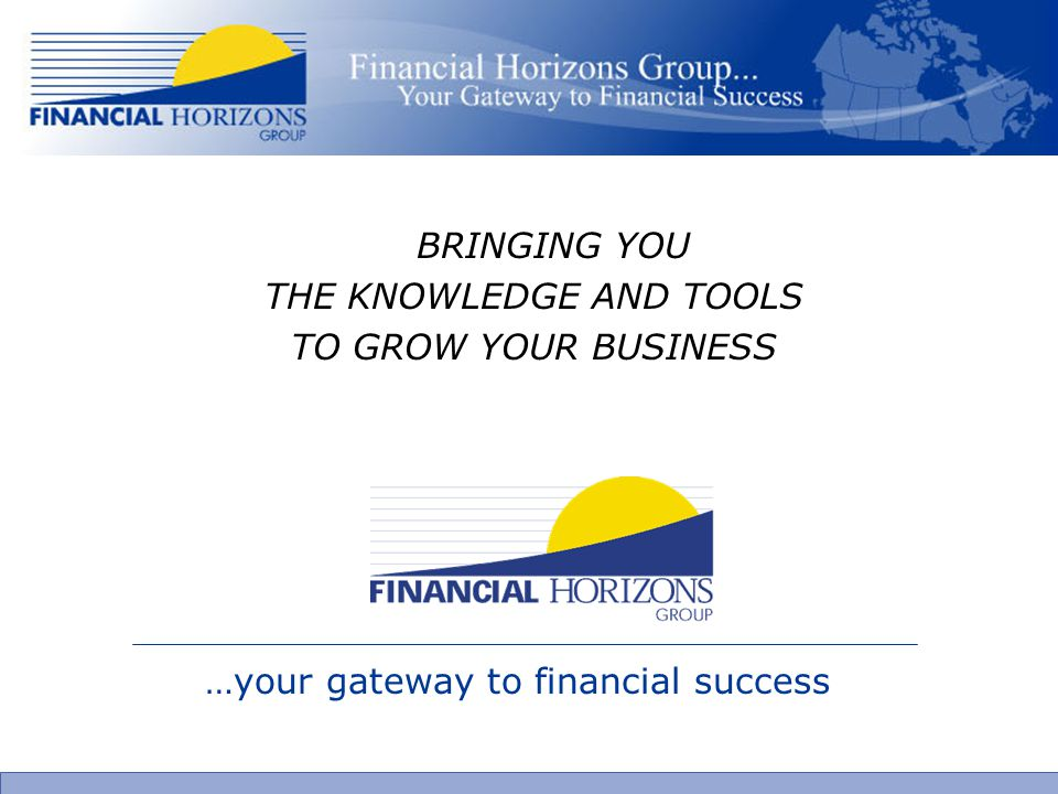 BRINGING YOU THE KNOWLEDGE AND TOOLS TO GROW YOUR BUSINESS …your gateway to financial success
