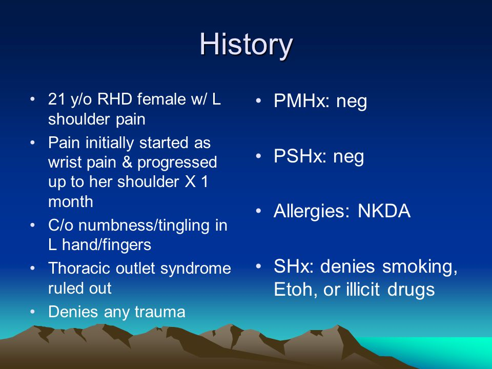 History 21 y/o RHD female w/ L shoulder pain Pain initially started as wrist pain & progressed up to her shoulder X 1 month C/o numbness/tingling in L hand/fingers Thoracic outlet syndrome ruled out Denies any trauma PMHx: neg PSHx: neg Allergies: NKDA SHx: denies smoking, Etoh, or illicit drugs