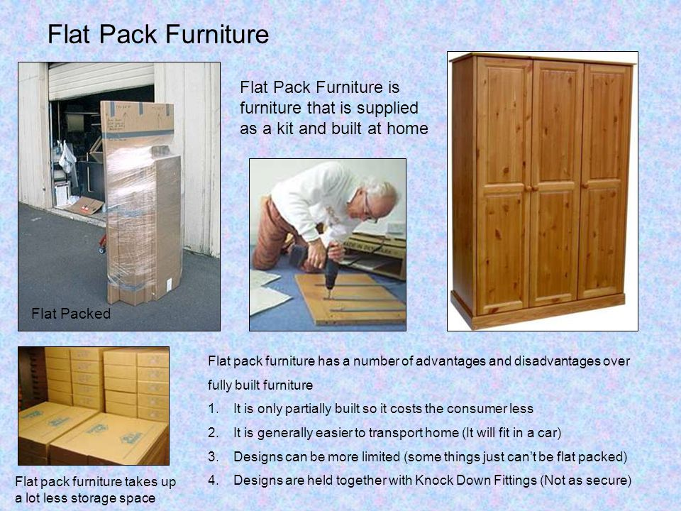 Flat Pack Furniture Flat pack furniture takes up a lot less storage space Flat Pack Furniture is furniture that is supplied as a kit and built at home Flat Packed Flat pack furniture has a number of advantages and disadvantages over fully built furniture 1.It is only partially built so it costs the consumer less 2.It is generally easier to transport home (It will fit in a car) 3.Designs can be more limited (some things just can't be flat packed) 4.Designs are held together with Knock Down Fittings (Not as secure)
