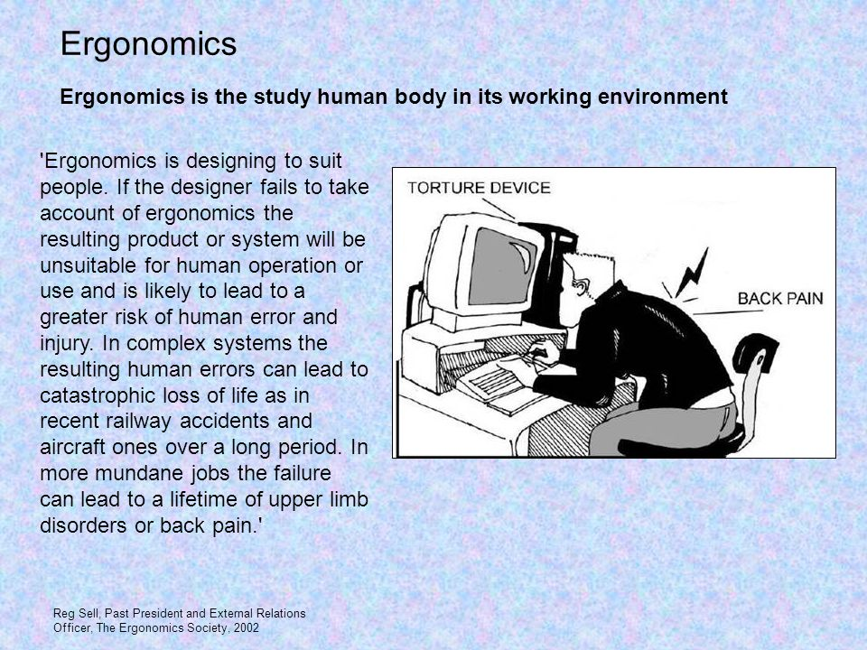 'Ergonomics is designing to suit people. If the designer fails to take account of ergonomics the resulting product or system will be unsuitable for hu