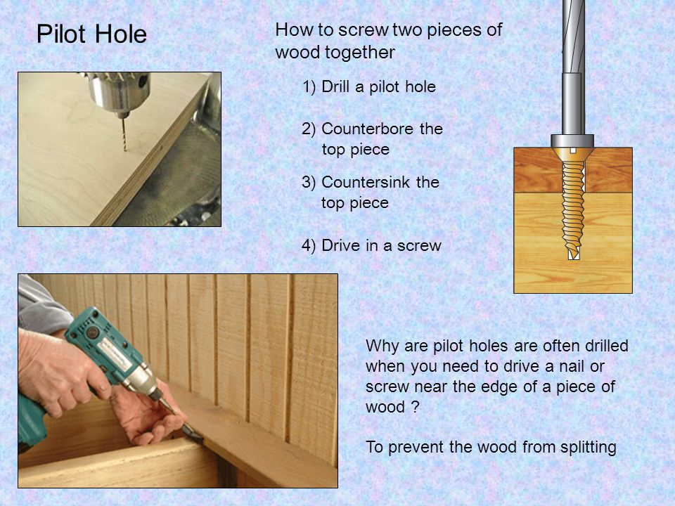 Pilot Hole How to screw two pieces of wood together 1) Drill a pilot hole 2) Counterbore the top piece 3) Countersink the top piece 4) Drive in a screw Why are pilot holes are often drilled when you need to drive a nail or screw near the edge of a piece of wood .