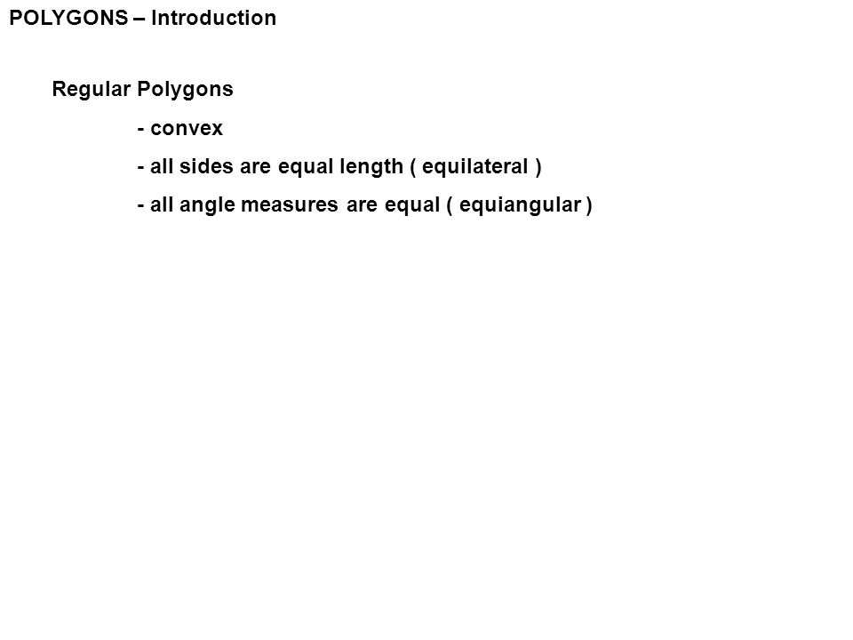 POLYGONS – Introduction Regular Polygons - convex - all sides are equal length ( equilateral ) - all angle measures are equal ( equiangular )