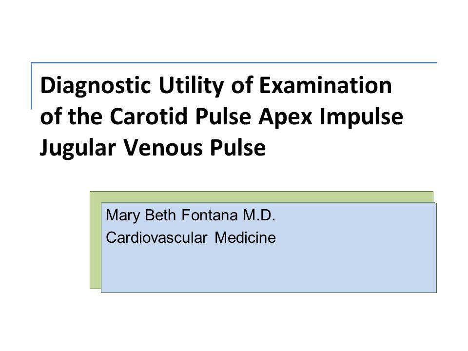 Diagnostic Utility of Examination of the Carotid Pulse Apex Impulse Jugular Venous Pulse Mary Beth Fontana M.D. Cardiovascular Medicine