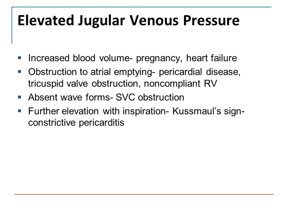 Elevated Jugular Venous Pressure  Increased blood volume- pregnancy, heart failure  Obstruction to atrial emptying- pericardial disease, tricuspid v