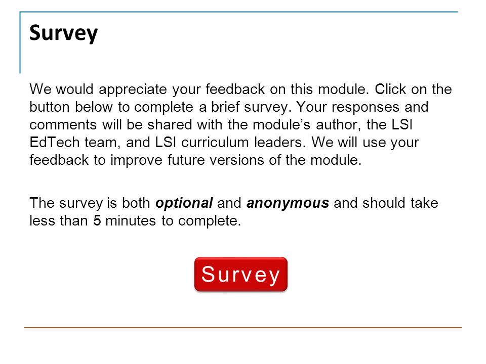 Survey We would appreciate your feedback on this module. Click on the button below to complete a brief survey. Your responses and comments will be sha