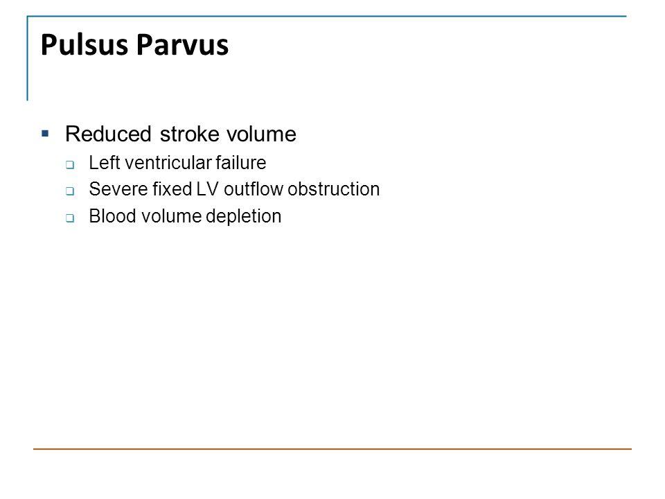 Pulsus Parvus  Reduced stroke volume  Left ventricular failure  Severe fixed LV outflow obstruction  Blood volume depletion