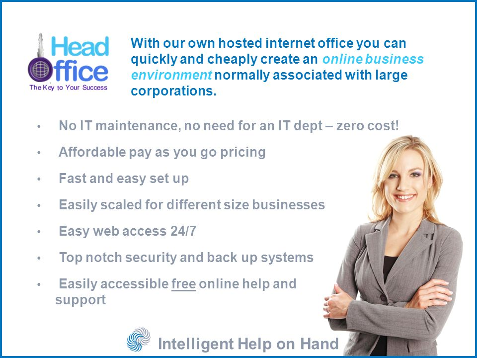 Intelligent Help on Hand With our own hosted internet office you can quickly and cheaply create an online business environment normally associated with large corporations.