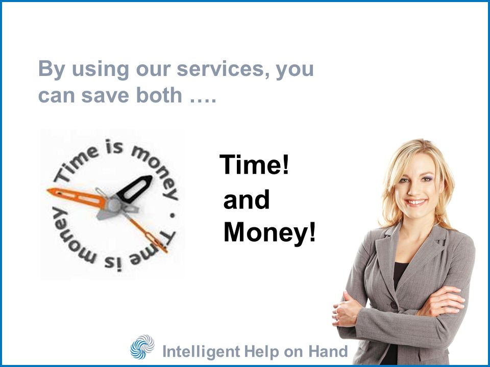 Intelligent Help on Hand By using our services, you can save both …. Time! and Money!