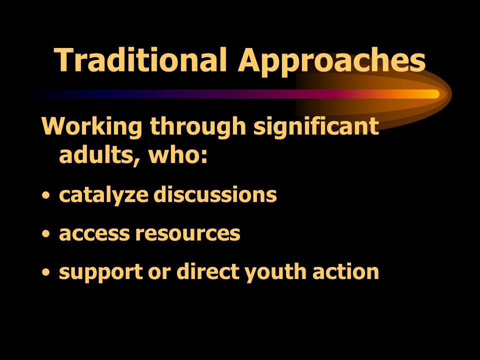 Traditional Approaches Working through significant adults: youth workers teachers community health nurses