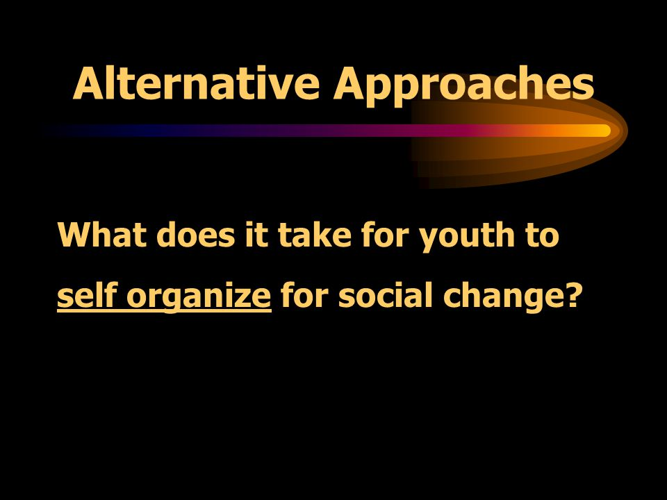 Traditional Approaches Working through significant adults, who: catalyze discussions access resources support or direct youth action