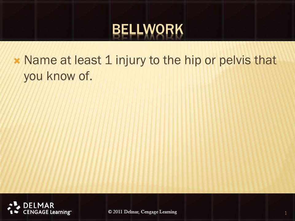 © 2010 Delmar, Cengage Learning 1 © 2011 Delmar, Cengage Learning  Name at least 1 injury to the hip or pelvis that you know of. 1