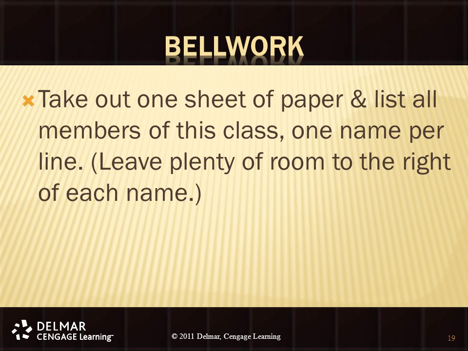 © 2010 Delmar, Cengage Learning 19 © 2011 Delmar, Cengage Learning  Take out one sheet of paper & list all members of this class, one name per line.