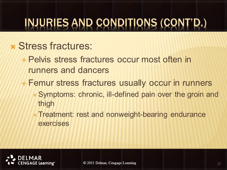 © 2010 Delmar, Cengage Learning 23 © 2011 Delmar, Cengage Learning  Stress fractures:  Pelvis stress fractures occur most often in runners and dance