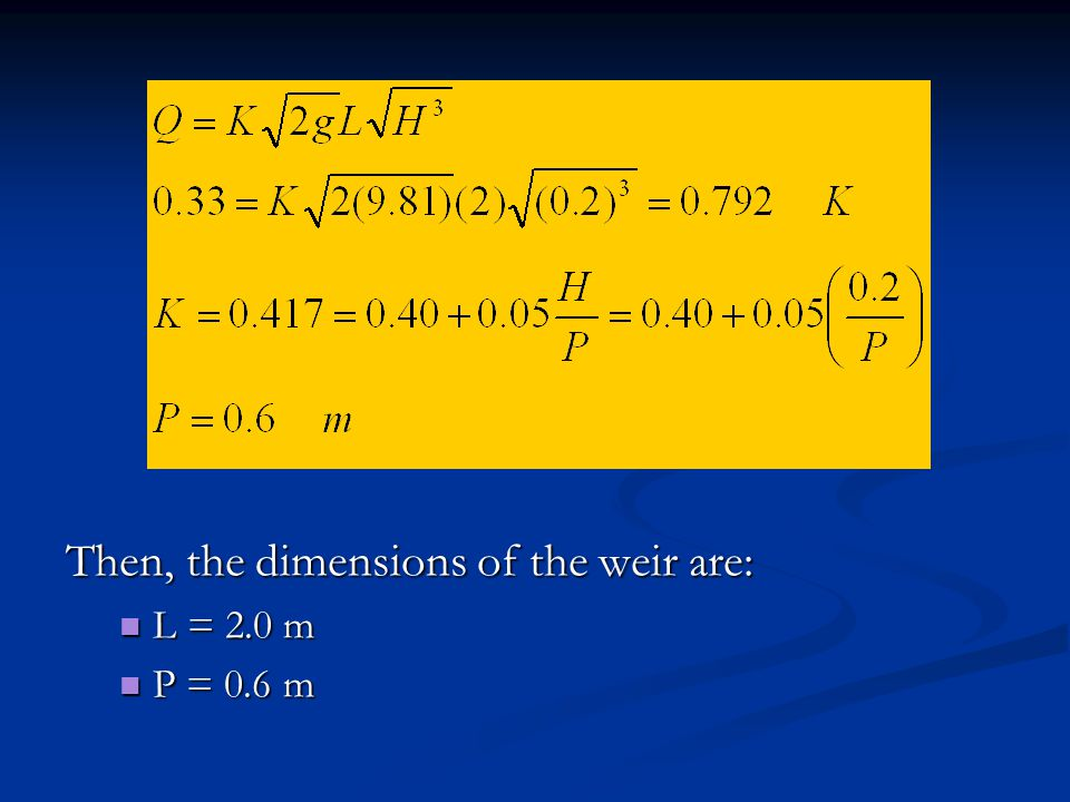 Then, the dimensions of the weir are: L = 2.0 m L = 2.0 m P = 0.6 m P = 0.6 m