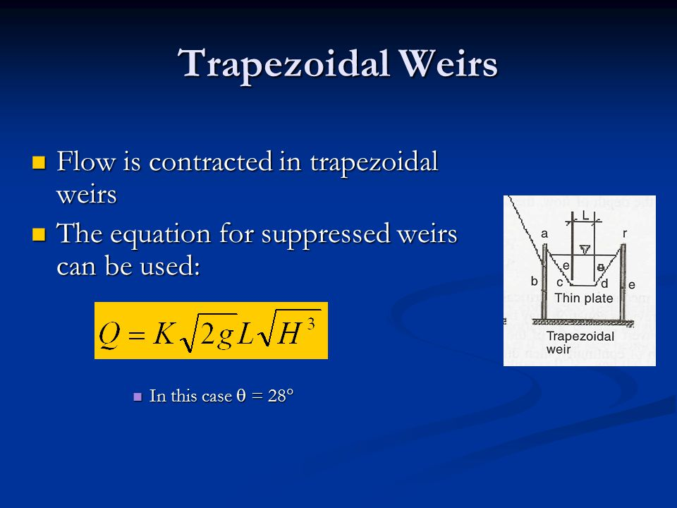 Trapezoidal Weirs Flow is contracted in trapezoidal weirs Flow is contracted in trapezoidal weirs The equation for suppressed weirs can be used: The equation for suppressed weirs can be used: In this case  = 28  In this case  = 28 