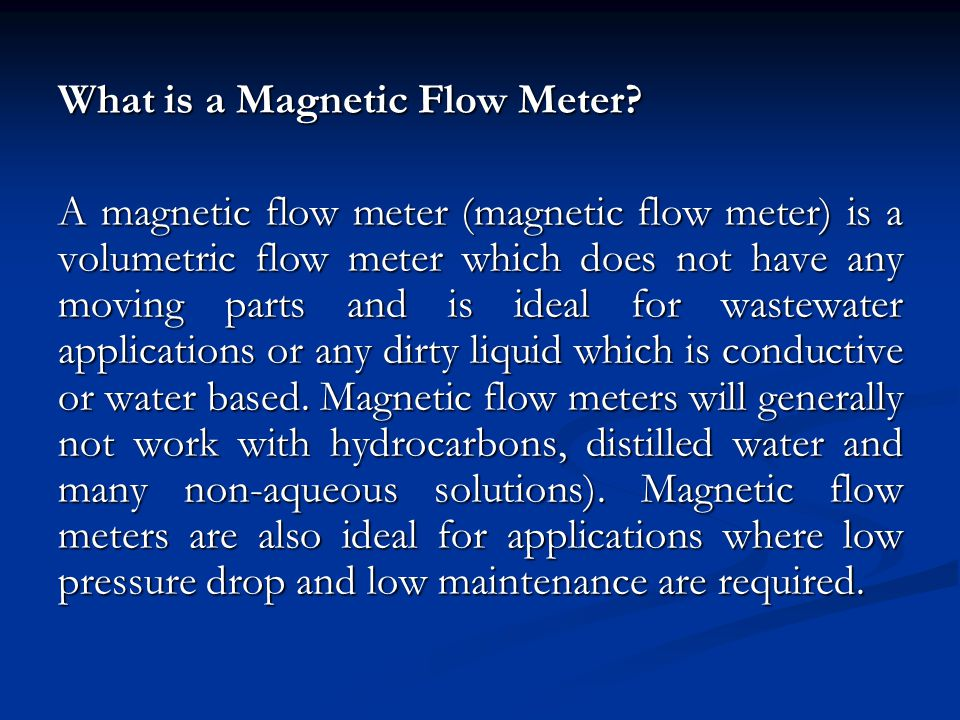What is a Magnetic Flow Meter? A magnetic flow meter (magnetic flow meter) is a volumetric flow meter which does not have any moving parts and is idea