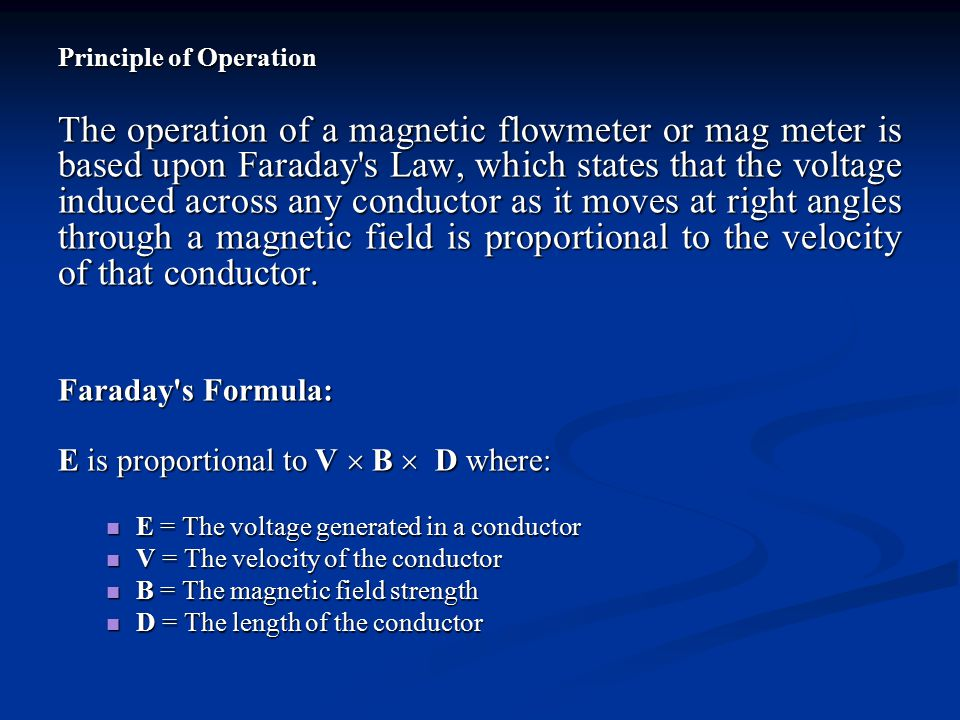 Principle of Operation The operation of a magnetic flowmeter or mag meter is based upon Faraday's Law, which states that the voltage induced across an
