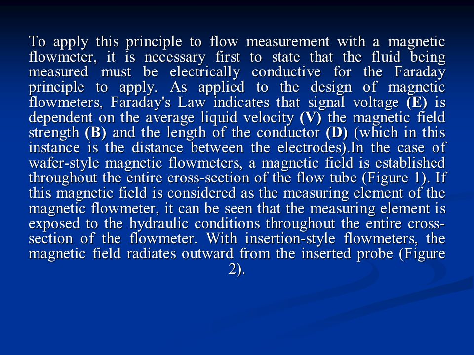 To apply this principle to flow measurement with a magnetic flowmeter, it is necessary first to state that the fluid being measured must be electrical