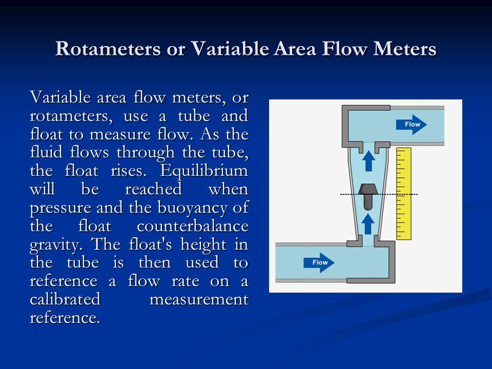 Rotameters or Variable Area Flow Meters Variable area flow meters, or rotameters, use a tube and float to measure flow.