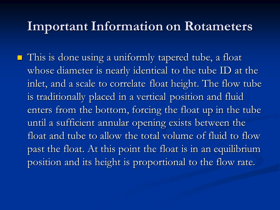 Important Information on Rotameters This is done using a uniformly tapered tube, a float whose diameter is nearly identical to the tube ID at the inle