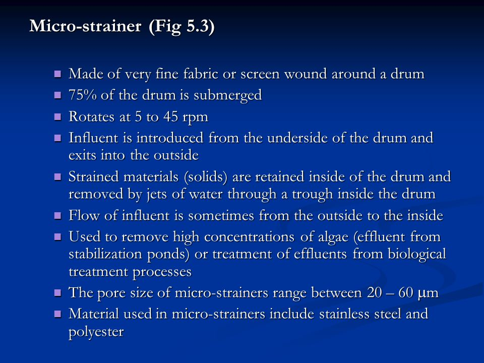 Micro-strainer (Fig 5.3) Made of very fine fabric or screen wound around a drum Made of very fine fabric or screen wound around a drum 75% of the drum is submerged 75% of the drum is submerged Rotates at 5 to 45 rpm Rotates at 5 to 45 rpm Influent is introduced from the underside of the drum and exits into the outside Influent is introduced from the underside of the drum and exits into the outside Strained materials (solids) are retained inside of the drum and removed by jets of water through a trough inside the drum Strained materials (solids) are retained inside of the drum and removed by jets of water through a trough inside the drum Flow of influent is sometimes from the outside to the inside Flow of influent is sometimes from the outside to the inside Used to remove high concentrations of algae (effluent from stabilization ponds) or treatment of effluents from biological treatment processes Used to remove high concentrations of algae (effluent from stabilization ponds) or treatment of effluents from biological treatment processes The pore size of micro-strainers range between 20 – 60  m The pore size of micro-strainers range between 20 – 60  m Material used in micro-strainers include stainless steel and polyester Material used in micro-strainers include stainless steel and polyester