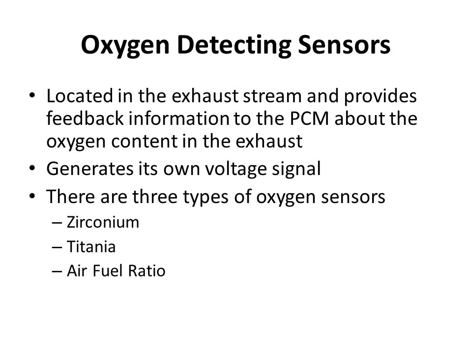 Oxygen Detecting Sensors Located in the exhaust stream and provides feedback information to the PCM about the oxygen content in the exhaust Generates