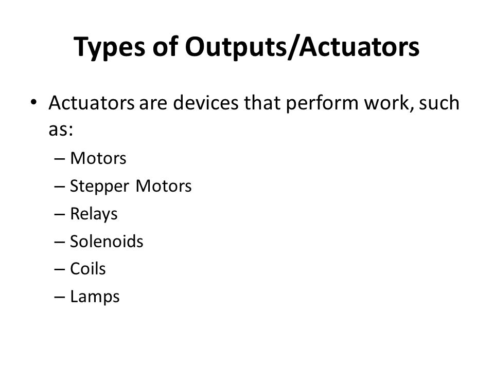 Types of Outputs/Actuators Actuators are devices that perform work, such as: – Motors – Stepper Motors – Relays – Solenoids – Coils – Lamps