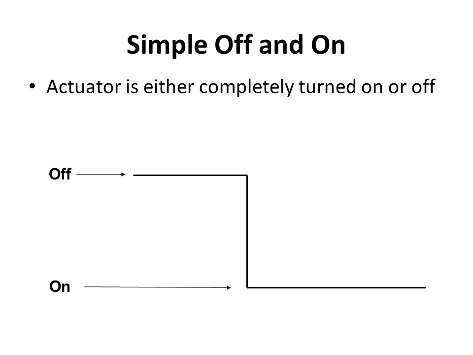 Simple Off and On Actuator is either completely turned on or off Off On