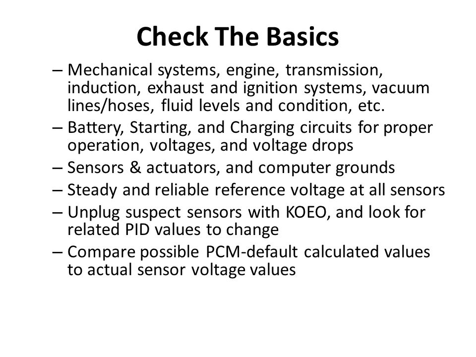 Check The Basics – Mechanical systems, engine, transmission, induction, exhaust and ignition systems, vacuum lines/hoses, fluid levels and condition,