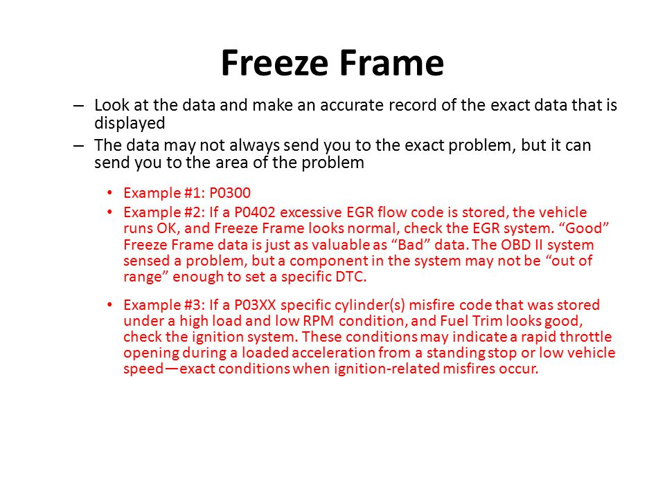 Freeze Frame – Look at the data and make an accurate record of the exact data that is displayed – The data may not always send you to the exact proble
