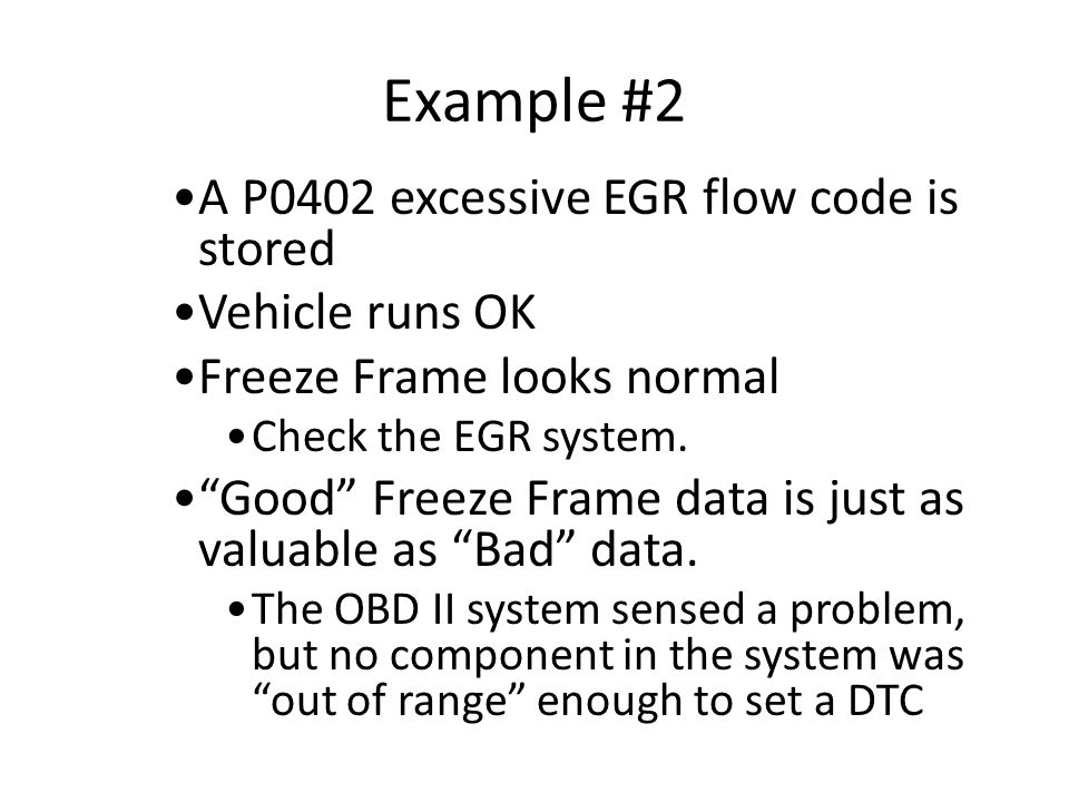 "Example #2 A P0402 excessive EGR flow code is stored Vehicle runs OK Freeze Frame looks normal Check the EGR system. ""Good"" Freeze Frame data is just"
